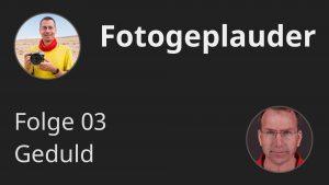 Fotogeplauder 03 - Geduld